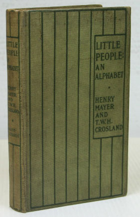 Little People: An Alphabet. Pictures by Henry Mayer. Verses by T.W.H. Crosland. Henry MAYER, T. W. H. CROSLAND.