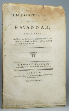 The Great Importance of the Havannah, Set Forth in an Essay on the Nature and Methods of Carrying on a Trade to the South Sea, and the Spanish West Indies. Robert ALLEN.