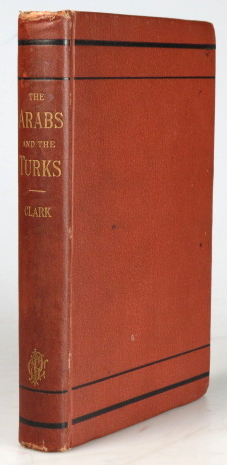 The Arabs and the Turks. Their Origins and History, their Religion their Imperial Greatness in the Past, and their Condition at the Present Time, with Chapters on the Non-Christian Tribes of Western Asia. Edson L. CLARK.