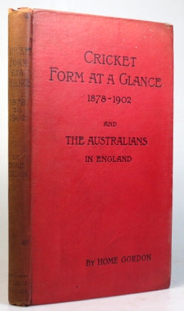 Cricket Form at a Glance. Showing the batting and bowling of every cricketer who has played in first class matches in any two seasons between 1878-1902, with every run scored for or against the Australians in England, the elevens they met, the results, and that of every country match. Compiled by... with an introduction by Lord Hawke. Home GORDON.