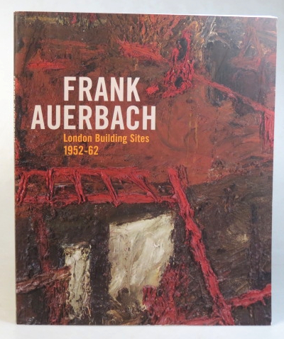 Frank Auerbach. London Building Sites 1952-1962. Essays by Margaret Garlake, Paul Moorhouse and Barnaby Wright. AUERBACH, Barnaby WRIGHT.