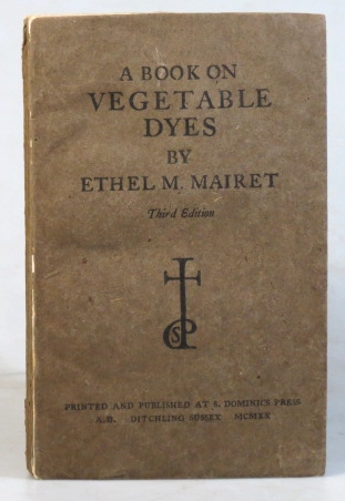 A Book on Vegetable Dyes. Being a Book of Recipes and other information useful to the dyer by. SAINT DOMINIC'S PRESS, Ethel M. MAIRET.