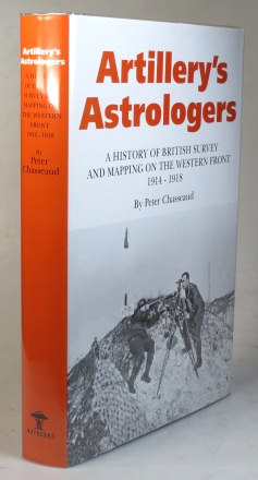 Artillery's Astrologers. A History of British Survey & Mapping on the Western Front 1914-1918. Peter CHASSEAUD.