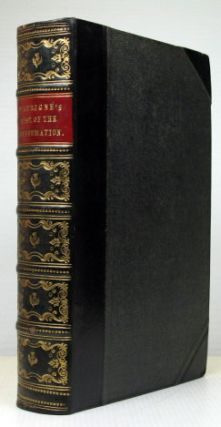 History of the Reformation of the Sixteenth Century. Volumes I, II and III translated by H. White... and carefully revised by the Author... vol. IV being the English original. J. H. Merle D'AUBIGNÉ.