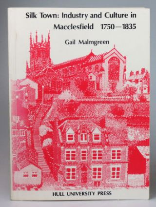 Silk Town: Industry and Culture in Macclefield 1750-1835. Gail MALMGREN