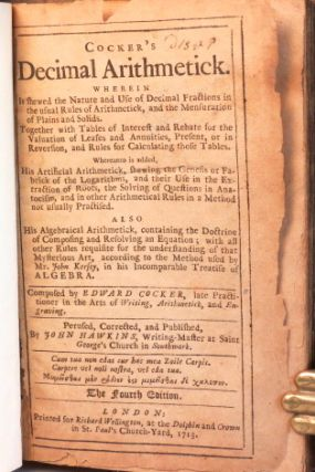Cocker's Decimal Arithmetick. Wherein is shewed the Nature and Use of Decimal Fractions in the usual Rules of Arithmetick, and the Mensuration of Plains and Solids. Together with Tables of Interest and Rebate for the Valuation of Leases and Annuities... Whereunto is added, His Artifical Arithmetick, shewing the Genesis or Fabrick of the Logarithms... also His Algebraical Arithmetick, containing the Doctrine of Composing and Resolving an Equation... Perused, Corrected and Published, by John Hawkins...