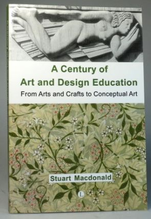 A Century of Art and Design Education. From Arts and Crafts to Conceptual Art. Stuart MACDONALD