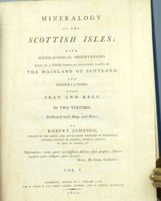 Mineralogy of the Scottish Isles; With mineralogical observations made in a Tour through different parts of the mainland of Scotland, and dissertations upon peat and kelp.