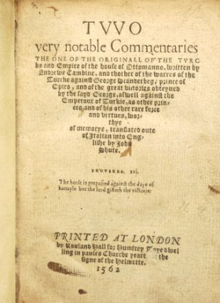 Two very Notable Commentaries the One of the Originall of the Turcks and Empire of the House of Ottomanno, Written by Andrewe Cambine, and thother of the Warres of the Turcke against George Scanderbeg, Prince of Epiro, and of the Great Victories Obteyned by the Sayd George, aswell Against the Emperour of Turkie, as other Princes, and of his Other Rare Force and Vertues, Worthye of Memorye, Translated Oute of Italian into Englishe by Iohn Shute.