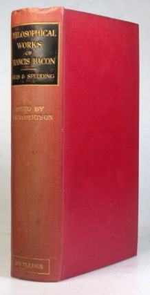 The Philosophical Works of... Reprinted from the Texts and Translations, with the Notes and Prefaces, of Ellis and Spedding. Edited with an Introduction by John M. Robertson. Francis BACON.