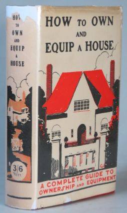How to Own and Equip a House. A Complete Guide to Ownership and Equipment. R. A. BATEMAN