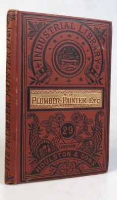The Plumber, Painter, and Glazier. A Guide to his Trade in all its branches. Publisher HOULSTON...