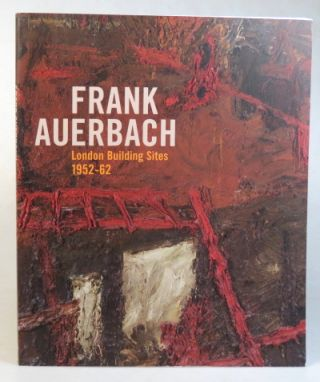 Frank Auerbach. London Building Sites 1952-1962. Essays by Margaret Garlake, Paul Moorhouse and...
