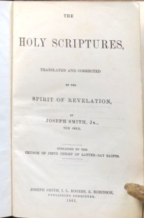 The Holy Scriptures, Translated and Corrected by the Spirit of Revelation, by Joseph Smith, Jr., the Seer.