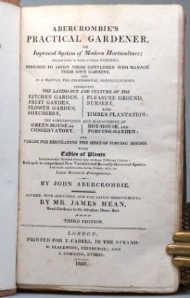 Abercrombie's Practical Gardener, or Improved System of Modern Horticulture; Adapted Either to Small or Large Gardens: Designed to Assist those Gentlemen who Manage their Own Gardens, and as a Manual for Professional Horticulturalists... Revised, with Additions, and the Latest Improvements, by Mr. James Mean, Head-Gardener to Sir Abraham Hume, Bart.
