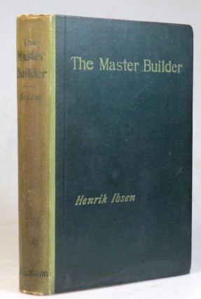 The Master Builder. A Play In Three Acts. Translated from the Norwegian by Edmund Gosse & William...
