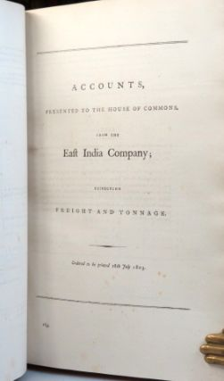 Estimates from the East India Company. Ordered to be Printed 8th March 1803. [bound with] Accounts, Presented to the House of Commons, from the East India Company, Respecting their Annual Revenues and Disbursements... Ordered to be Printed 28th April 1803. [and] Accounts, Presented to the House of Commons, from the East India Company; Respecting the Island of Ceylon, and Profit and Loss on Sales, &c. and also Respecting the Capital Stock of the Said Company. Ordered to be Printed 11th and 15th July 1803. [and] [Ditto] Respecting the Freight and Tonnage. Ordered to be Printed 18th July 1803. [and] Accounts Presented to the House of Commons, of the Quantities of the therein-mentioned Articles Imported into England [and Wales], and Exported therefrom, in the Three Years Ending the Fifth of January 1793; and Four Years Ending Fifth January 1803; Distinguishing Each Year and Several Ports. Ordered to be Printed 2[n]d July 1803. [and] Accounts Presented to the House of Commons, of the Quantities of the Under-mentioned Articles Imported into Scotland, and Exported therefrom, in the Three Years Ending the Fifth of January 1793; and Four Years Ending Fifth January 1803; Distinguishing Each Year and Several Ports. Ordered to be Printed 2[n]d July 1803.